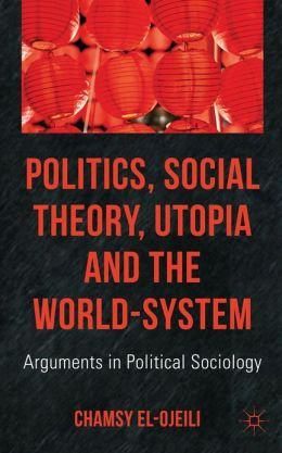 Politics, Social Theory, Utopia and the World-System: Arguments in Political Sociology