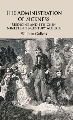 Administration of Sickness: Medicine and Ethics in Nineteenth-Century Algeria
