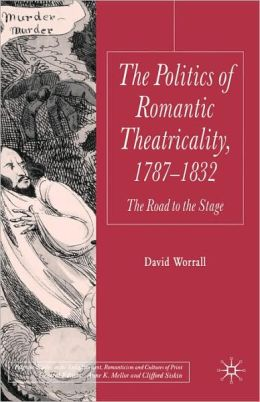 Politics Of Romantic Theatricality, 1787-1832