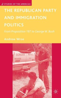 Republican Party and Immigration Politics: From Proposition 187 to George W. Bush