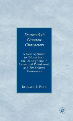 Dostoevsky's Greatest Characters: A New Approach to ''Notes from the Underground,'' Crime and Punishment, and The Brothers Karamozov
