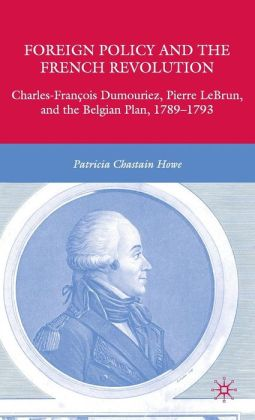 Foreign Policy and the French Revolution : Charles-Francois Dumouriez, Pierre LeBrun, and the Belgian Plan, 1789-1793