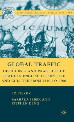 Global Traffic: Discourse and Practices of Trade in English Literature and Culture from 1550 to 1700