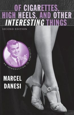 Of Cigarettes, High Heels, and Other Interesting Things, Second Edition: An Introduction to Semiotics