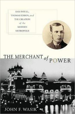Merchant of Power: Sam Insull, Thomas Edison, and the Creation of the Modern Metropolis