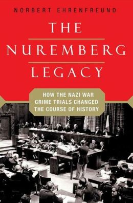 The Nuremberg Legacy: How the Nazi War Crimes Trials Changed the Course of History