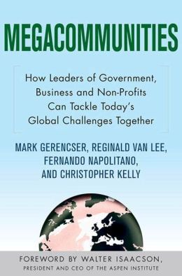 Megacommunities: How Leaders of Government, Business and Non-Profits Can Tackle Today's Global Challenges Together