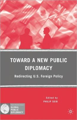 Toward a New Public Diplomacy: Redirecting U. S. Foreign Policy