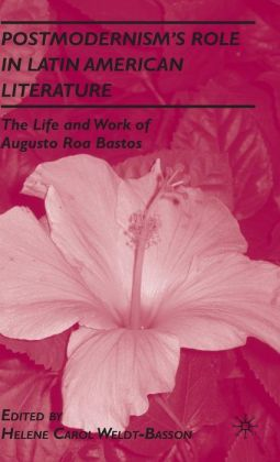 Postmodernism's Role in Latin American Literature: The Life and Work of Augusto Roa Bastos
