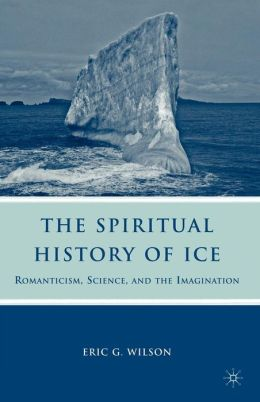 The Spiritual History of Ice: Romanticism, Science, and the Imagination Eric Wilson