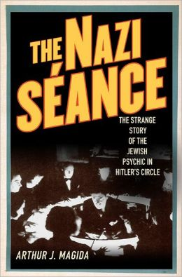 The Nazi Seance: The Strange Story of the Jewish Psychic in Hitler's Circle