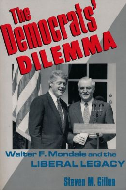 The Democrats' Dilemma: Walter F. Mondale and the Liberal Legacy