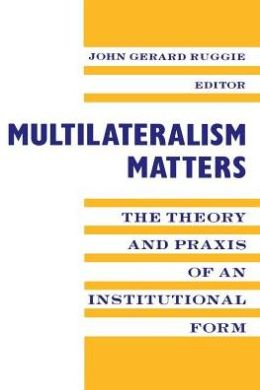 Multilateralism Matters: The Theory and Praxis of an Institutional Form