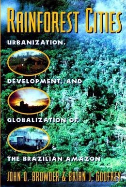 Rainforest Cities: Urbanization, Development, and Globalization of the Brazilian Amazon