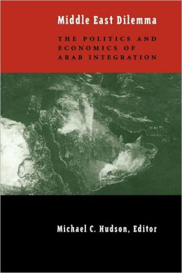 The Middle East Dilemma: The Politics and Economics of Arab Integration