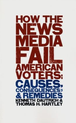 How the News Media Fail American Voters: Causes, Consequences, and Remedies