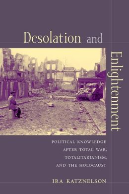 Desolation and Enlightenment: Political Knowledge After Total War, Totalitarianism, and the Holocaust