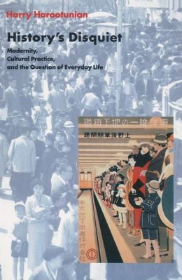History's Disquiet: Modernity, Cultural Practice, and the Question of Everyday Life