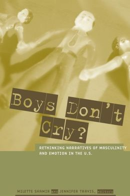 Boys Don't Cry?: Rethinking Narratives of Masculinity and Emotion in the U.S.