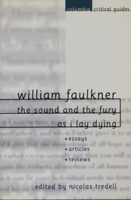 William Faulkner: The Sound and the Fury and As I Lay Dying: Essays * Articles * Reviews