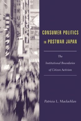 Consumer Politics in Postwar Japan: The Institutional Boundaries of Citizen Activism