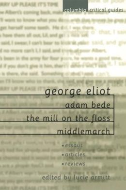 George Eliot: Adam Bede, The Mill on the Floss, Middlemarch: Essays * Articles * Reviews