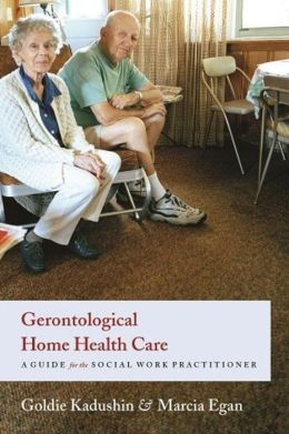 Gerontological Home Health Care: A Guide for the Social Work Practitioner
