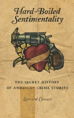 Hard-Boiled Sentimentality: The Secret History of American Crime Fiction