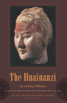 The Huainanzi: A Guide to the Theory and Practice of Government in Early Han China, by Liu An, King of Huainan