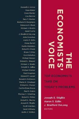 The Economists' Voice: Top Economists Take On Today's Problems Joseph E. Stiglitz, Aaron S. Edlin and J. Bradford DeLong