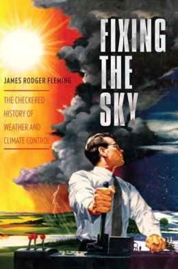 Fixing the Sky: The Checkered History of Weather and Climate Control