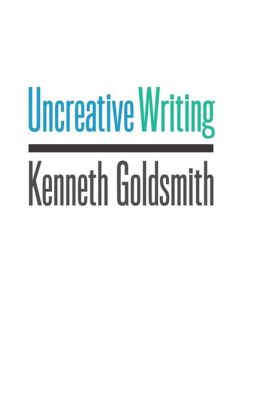 Uncreative Writing: Managing Language in the Digital Age