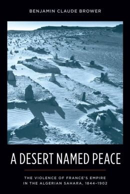 A Desert Named Peace: The Violence of France's Empire in the Algerian Sahara, 1844-1902