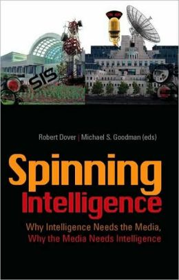 Spinning Intelligence: Why Intelligence Needs the Media, Why the Media Needs Intelligence