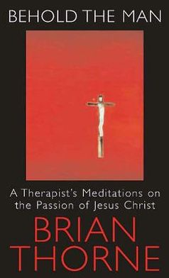 Behold the Man: A Therapist's Meditations on the Passion of Jesus Christ
