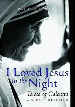 I Loved Jesus in the Night: Mother Teresa of Calcutta
