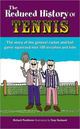 Reduced History of Tennis: The Story of the Genteel Racket-And-Ball Game Squeezed Into 101 Smashes and Lobs