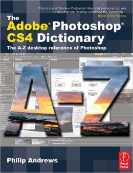 The Adobe Photoshop CS4 Dictionary: The A to Z desktop reference of Photoshop