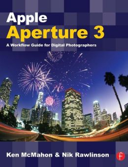 Apple Aperture 3: A Workflow Guide for Digital Photographers