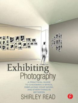 Exhibiting Photography: A Practical Guide to Choosing a Space, Displaying Your Work, and Everything in Between