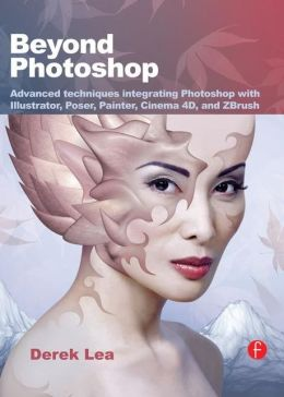 Beyond Photoshop: Advanced techniques integrating Photoshop with Illustrator, Poser, Painter, Cinema 4D and ZBrush