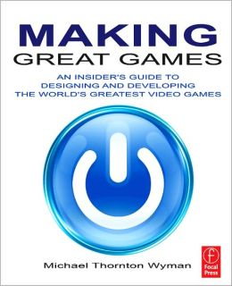 Making Great Games: An Insider's Guide to Designing and Developing the World's Greatest Games