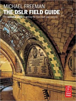 The DSLR Field Guide: The essential guide to getting the most from your camera