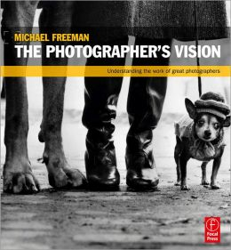 The Photographer's Vision: Understanding and Appreciating Great Photography