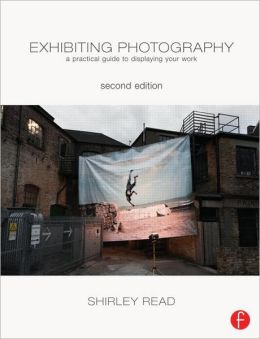 Exhibiting Photography: A Practical Guide to Displaying Your Work