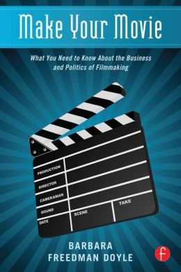 Make Your Movie: What You Need to Know About the Business and Politics of Filmmaking