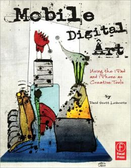 Mobile Digital Art: Using the iPad and iPhone as Creative Tools David Leibowitz