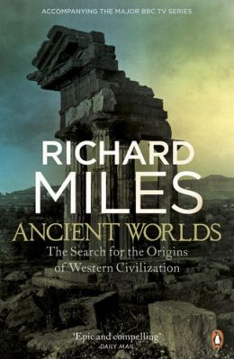 Ancient Worlds: The Search for the Origins of Western Civilization. Richard Miles