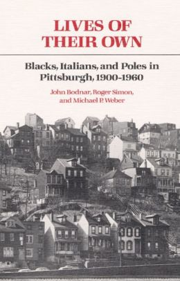 Lives of Their Own: Blacks, Italians, and Poles in Pittsburgh, 1900-1960