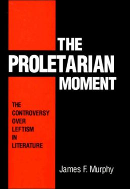 The Proletarian Moment: The Controversy over Leftism in Literature
